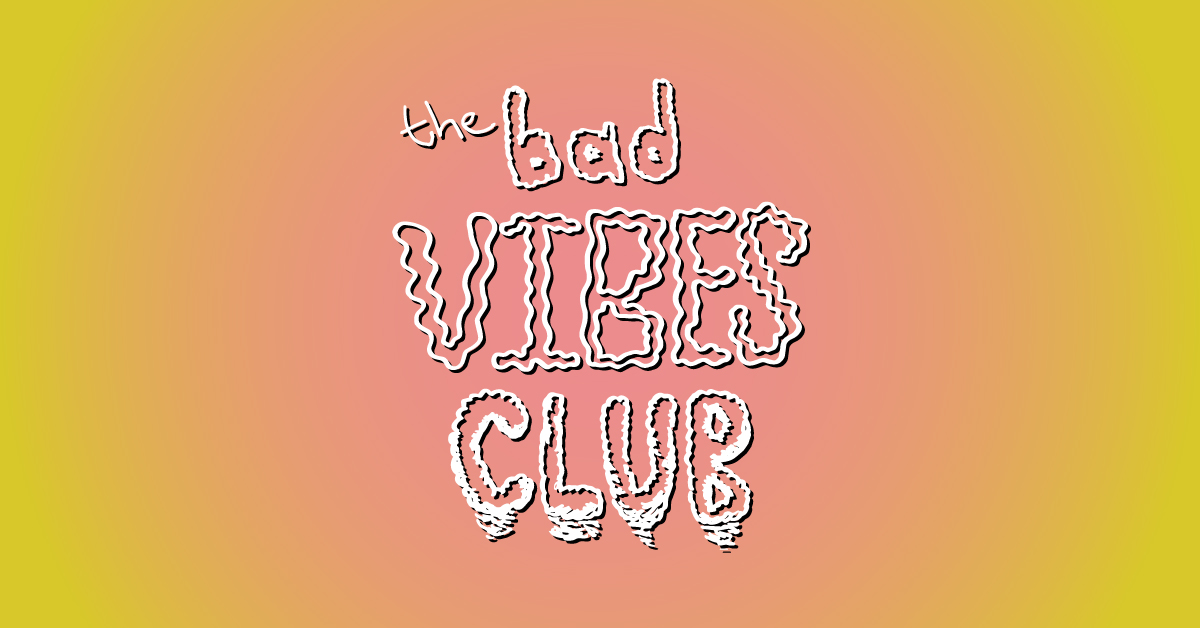The Bad Vibes Club Presents...